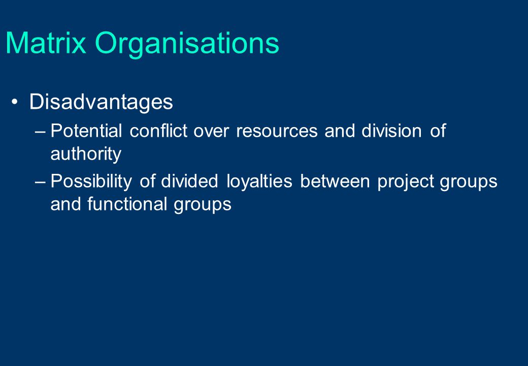 Matrix Organisations Disadvantages –Potential conflict over resources and division of authority –Possibility of divided loyalties between project grou