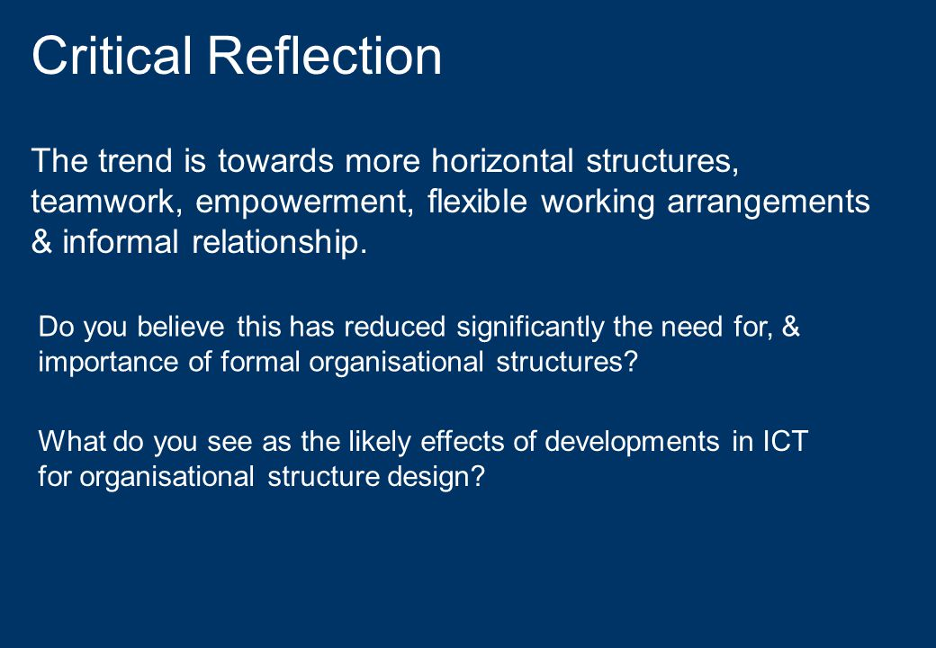 Critical Reflection The trend is towards more horizontal structures, teamwork, empowerment, flexible working arrangements & informal relationship. Do