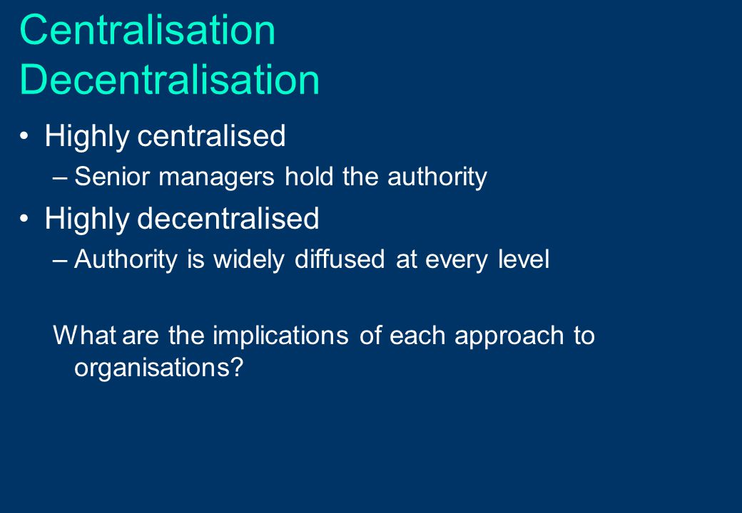 Centralisation Decentralisation Highly centralised –Senior managers hold the authority Highly decentralised –Authority is widely diffused at every lev