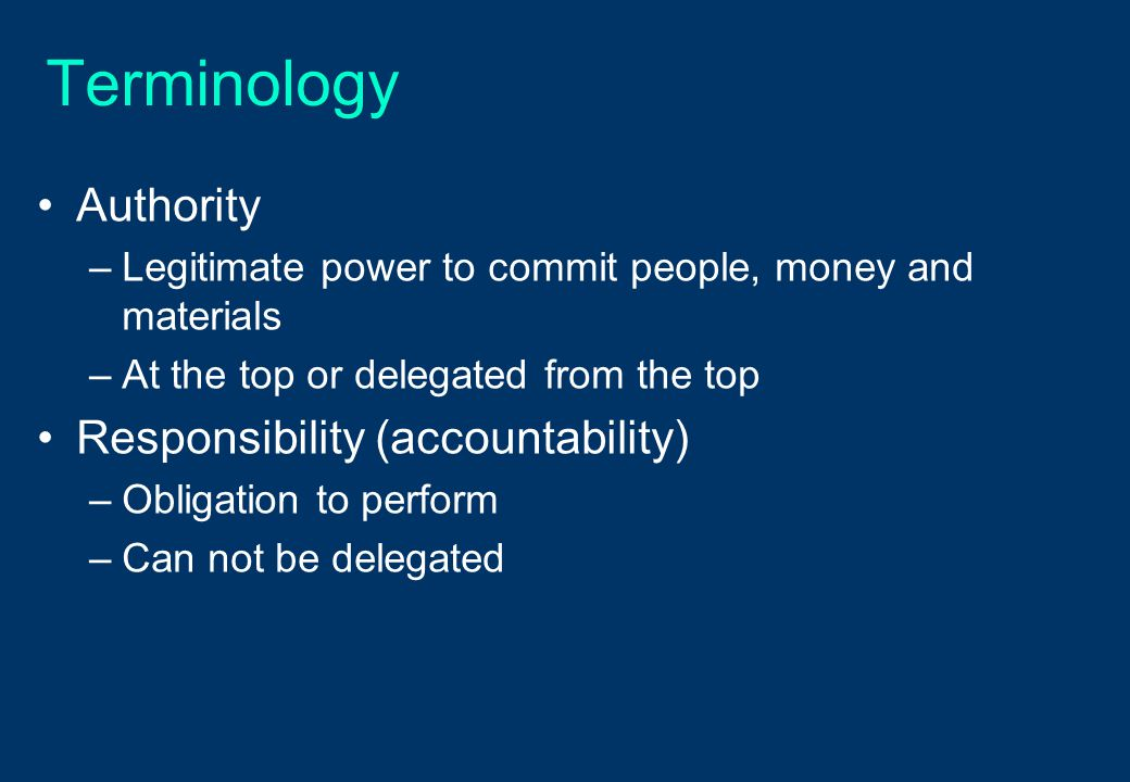 Terminology Authority –Legitimate power to commit people, money and materials –At the top or delegated from the top Responsibility (accountability) –O