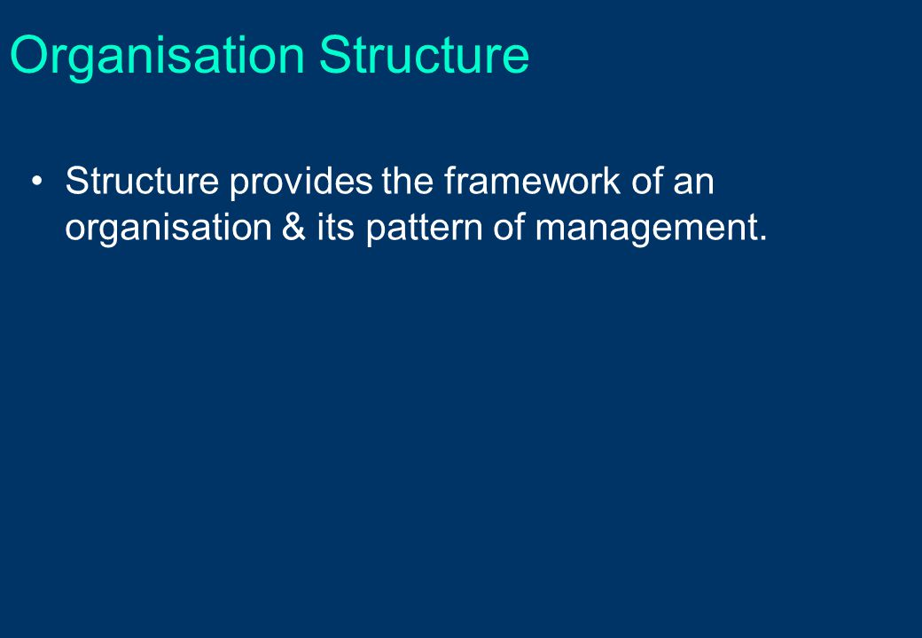 Organisation Structure Structure provides the framework of an organisation & its pattern of management.