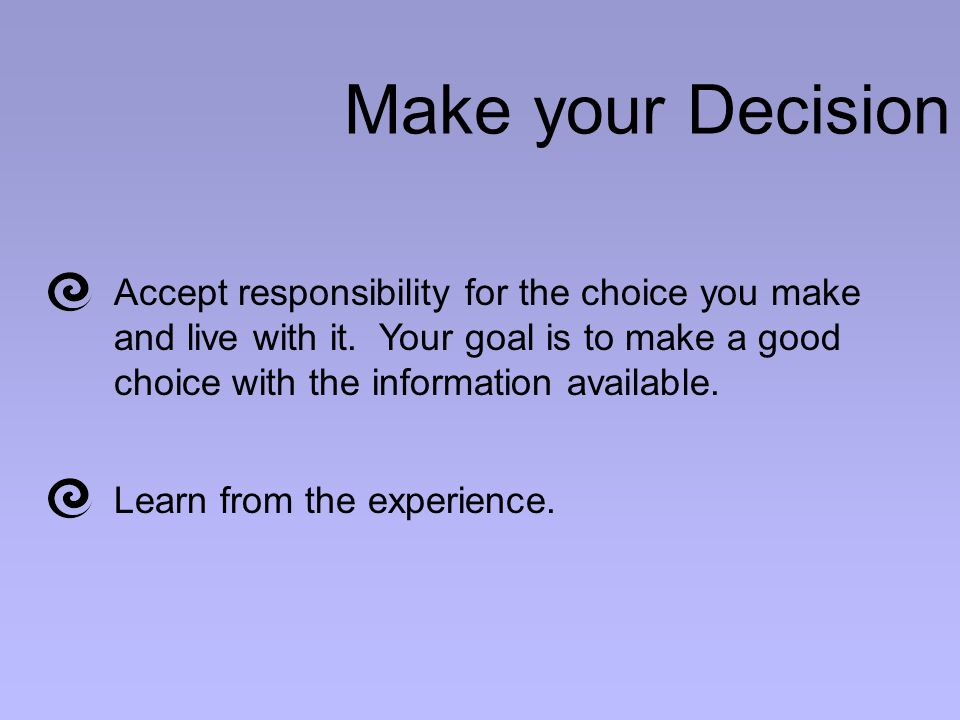 Make your Decision Accept responsibility for the choice you make and live with it.