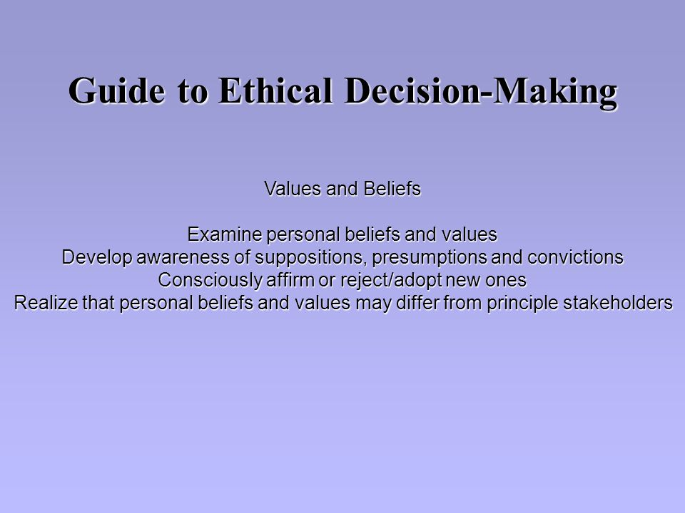 Values and Beliefs Examine personal beliefs and values Develop awareness of suppositions, presumptions and convictions Consciously affirm or reject/adopt new ones Realize that personal beliefs and values may differ from principle stakeholders Guide to Ethical Decision-Making