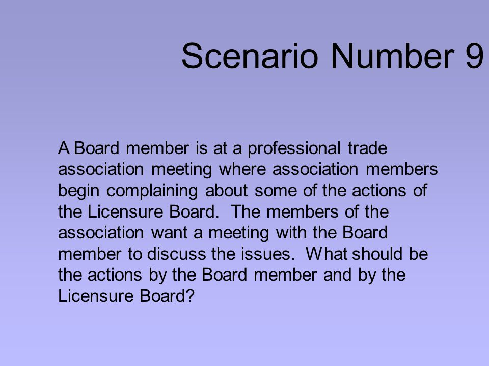 Scenario Number 9 A Board member is at a professional trade association meeting where association members begin complaining about some of the actions of the Licensure Board.
