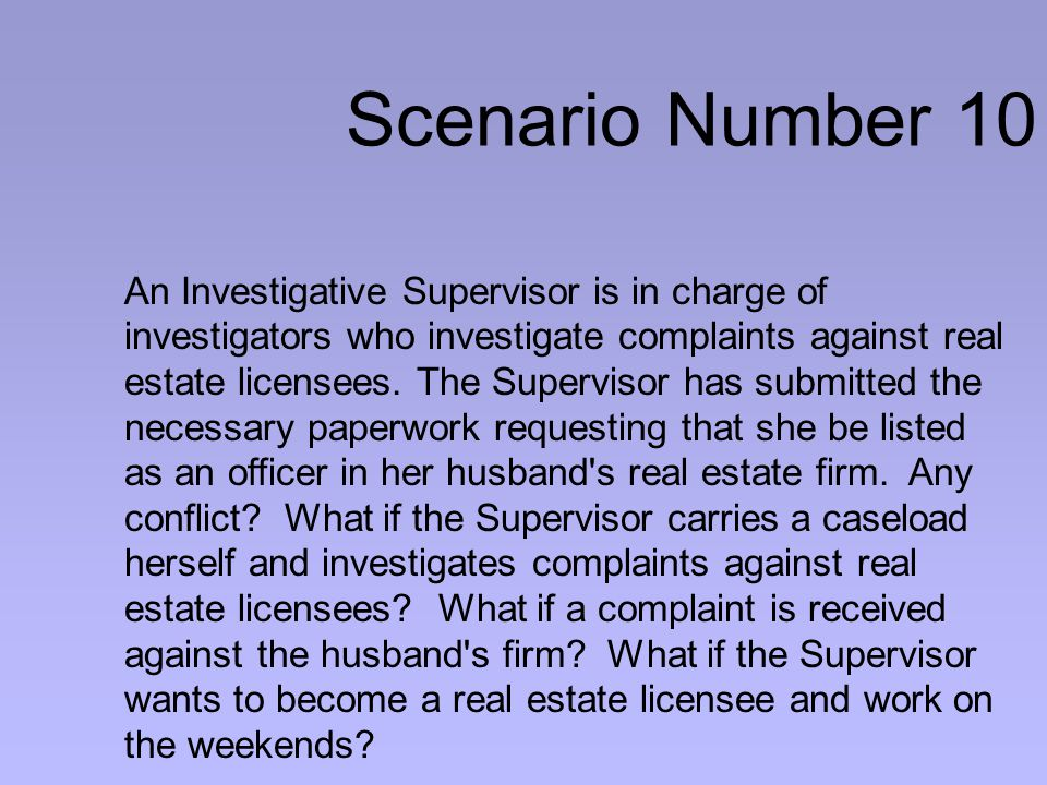 Scenario Number 10 An Investigative Supervisor is in charge of investigators who investigate complaints against real estate licensees.
