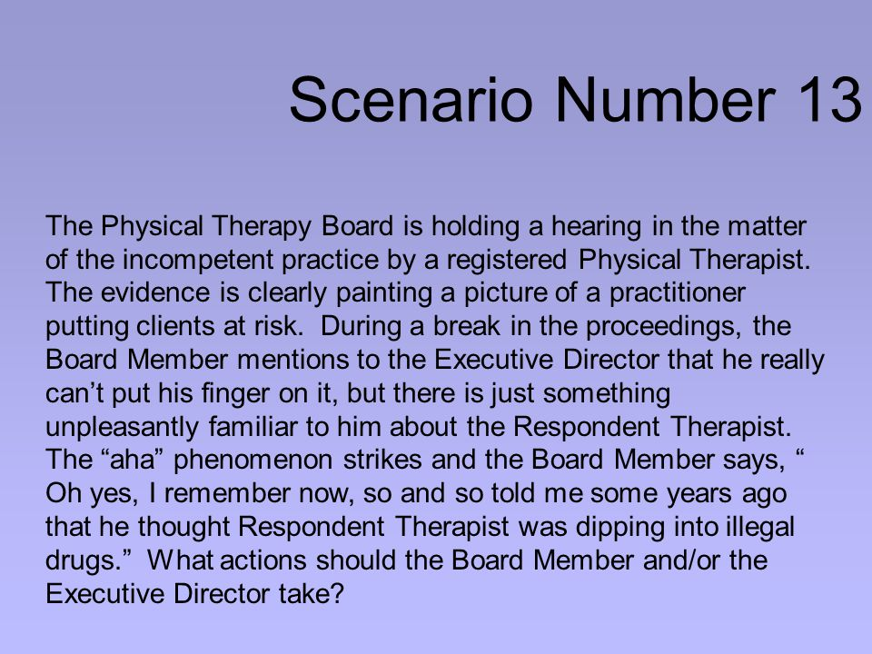 Scenario Number 13 The Physical Therapy Board is holding a hearing in the matter of the incompetent practice by a registered Physical Therapist.