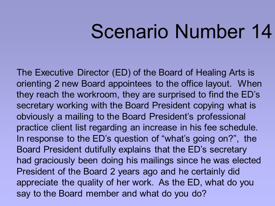 Scenario Number 14 The Executive Director (ED) of the Board of Healing Arts is orienting 2 new Board appointees to the office layout.