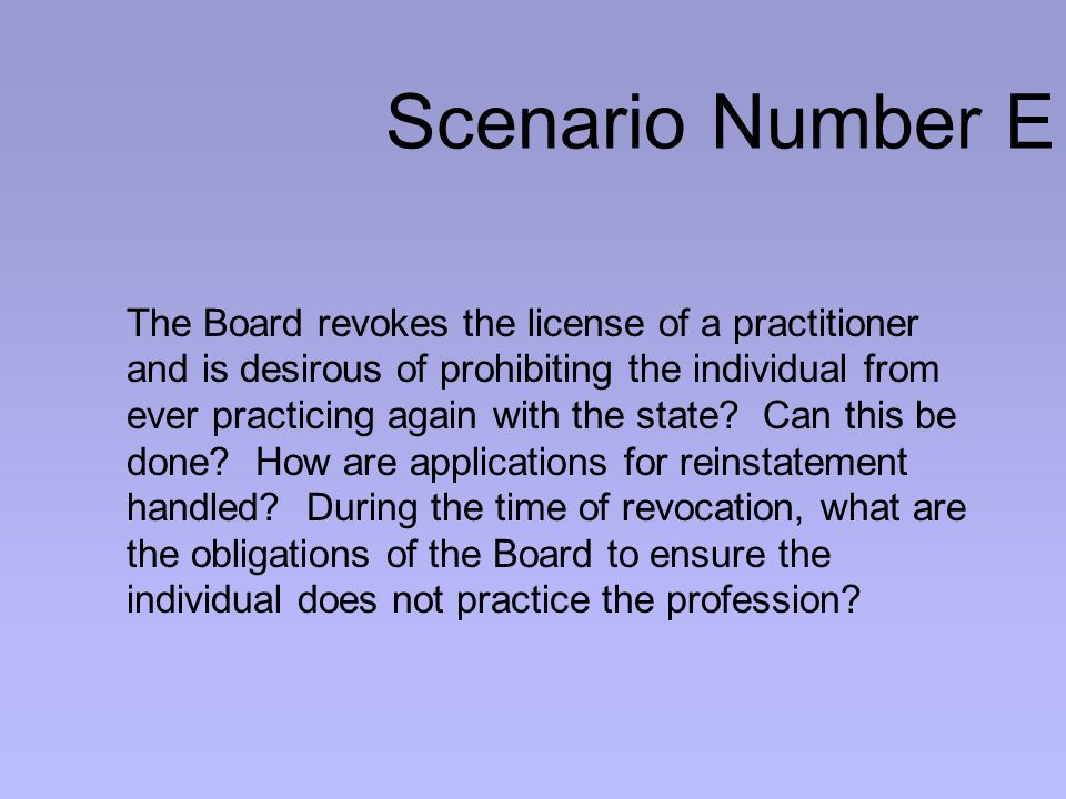 Scenario Number E The Board revokes the license of a practitioner and is desirous of prohibiting the individual from ever practicing again with the state.