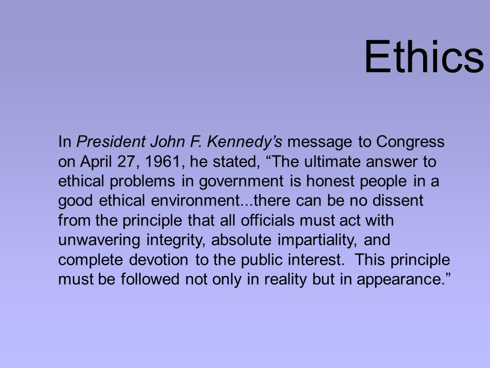 """In President John F. Kennedy's message to Congress on April 27, 1961, he stated, """"The ultimate answer to ethical problems in government is honest peop"""