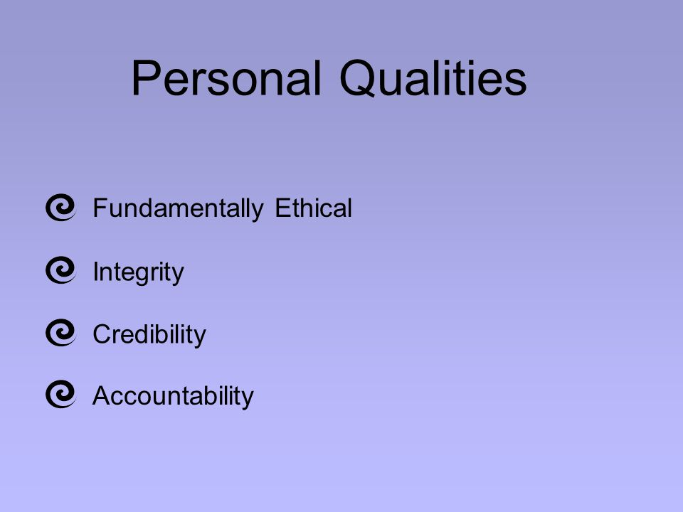 Personal Qualities Fundamentally Ethical Integrity Credibility Accountability