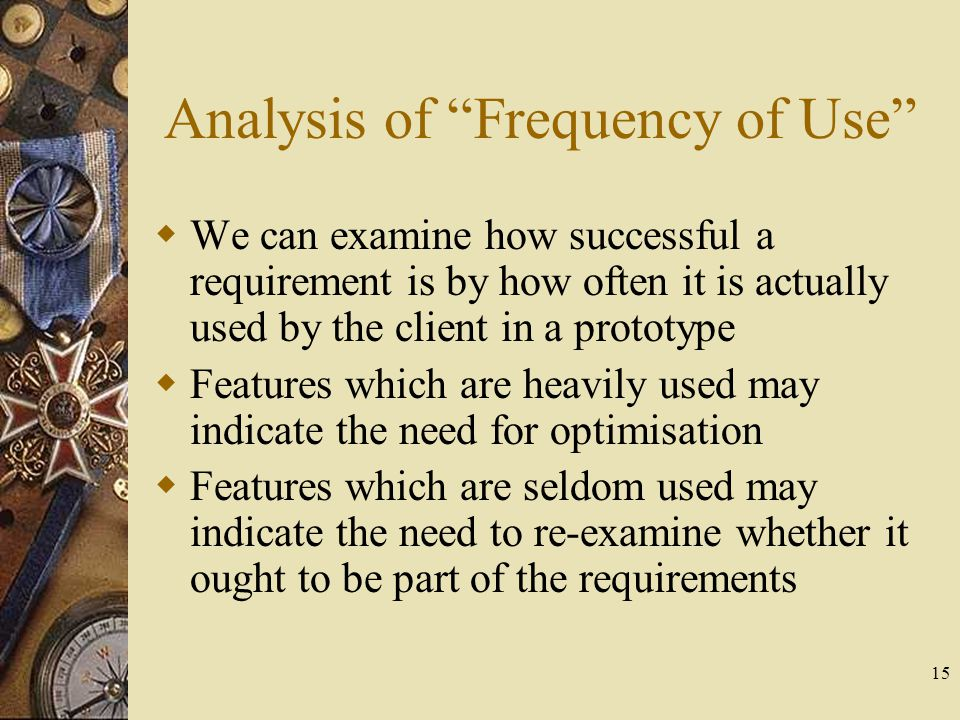 "15 Analysis of ""Frequency of Use""  We can examine how successful a requirement is by how often it is actually used by the client in a prototype  Fea"
