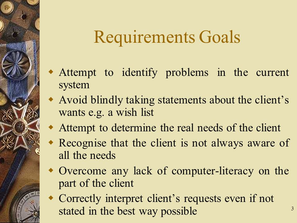 3 Requirements Goals  Attempt to identify problems in the current system  Avoid blindly taking statements about the client's wants e.g. a wish list