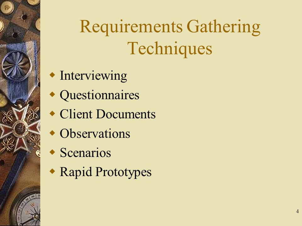 4 Requirements Gathering Techniques  Interviewing  Questionnaires  Client Documents  Observations  Scenarios  Rapid Prototypes