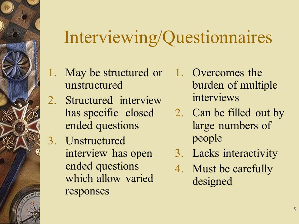 5 Interviewing/Questionnaires 1.May be structured or unstructured 2.Structured interview has specific closed ended questions 3.Unstructured interview