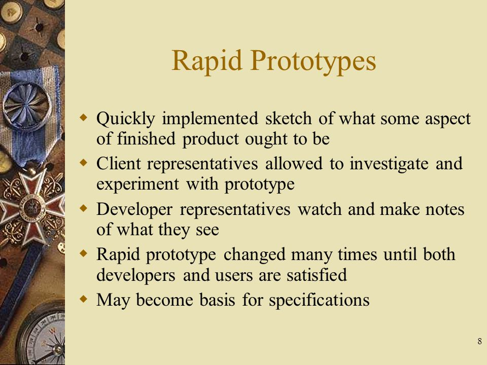 8 Rapid Prototypes  Quickly implemented sketch of what some aspect of finished product ought to be  Client representatives allowed to investigate an