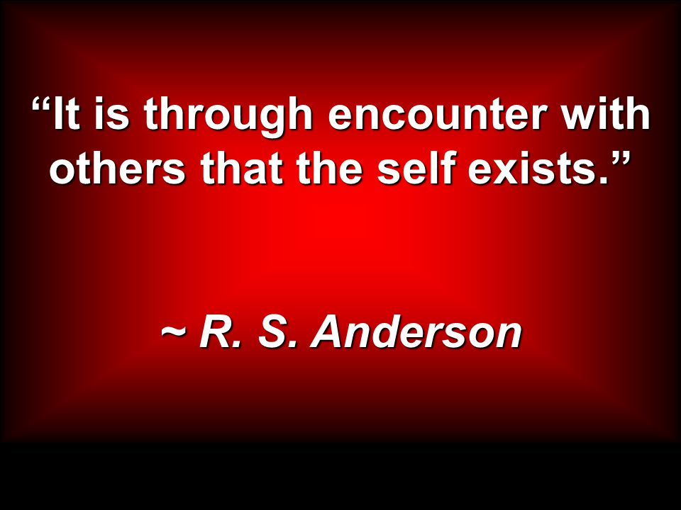 It is through encounter with others that the self exists. ~ R. S. Anderson