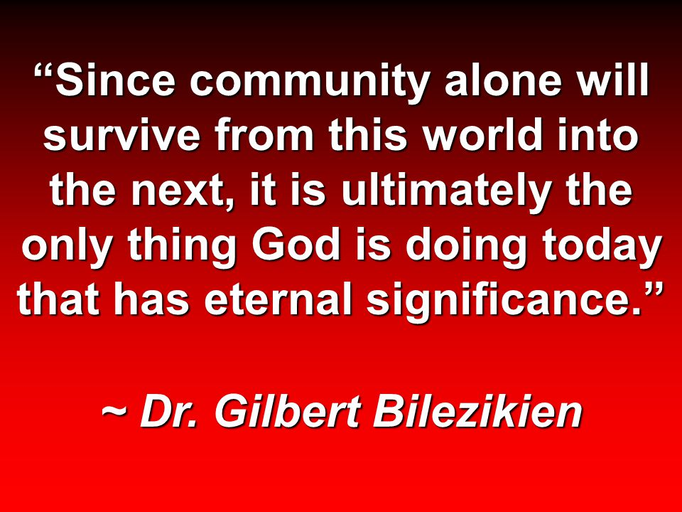 Since community alone will survive from this world into the next, it is ultimately the only thing God is doing today that has eternal significance. ~ Dr.