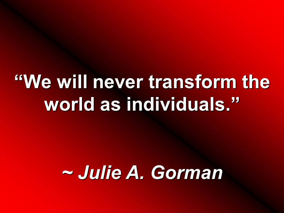 We will never transform the world as individuals. ~ Julie A. Gorman