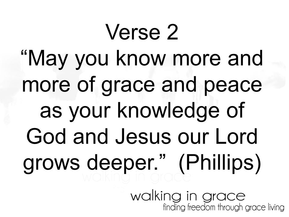 Verse 2 May you know more and more of grace and peace as your knowledge of God and Jesus our Lord grows deeper. (Phillips)