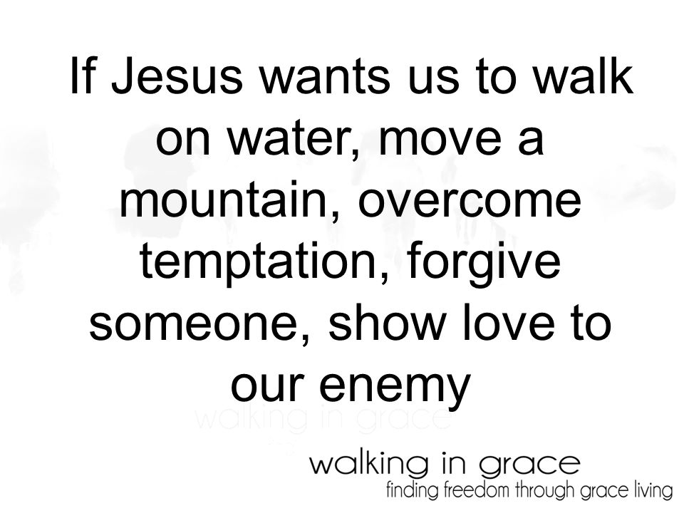 If Jesus wants us to walk on water, move a mountain, overcome temptation, forgive someone, show love to our enemy