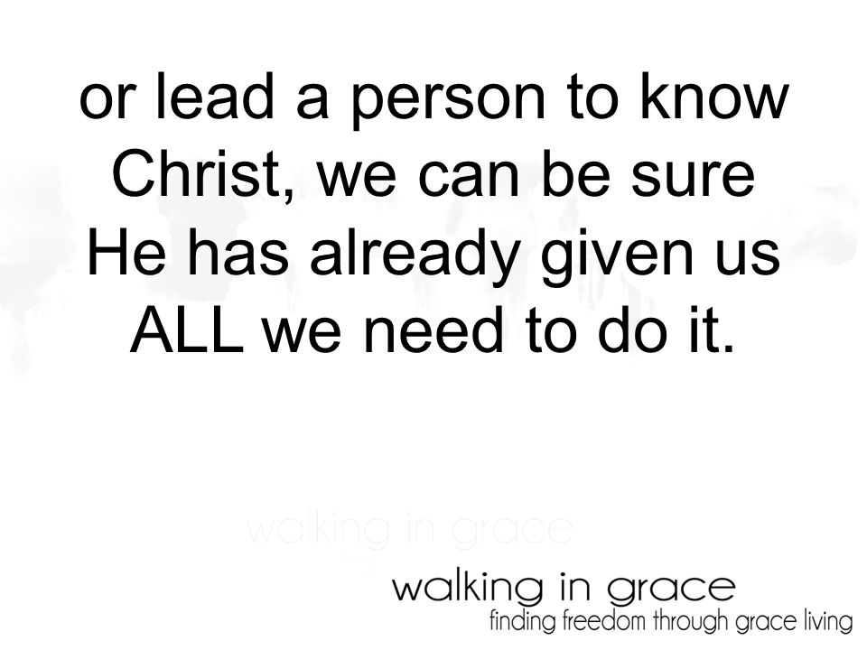 or lead a person to know Christ, we can be sure He has already given us ALL we need to do it.