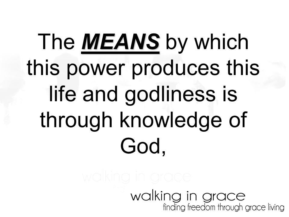 MEANS The MEANS by which this power produces this life and godliness is through knowledge of God,