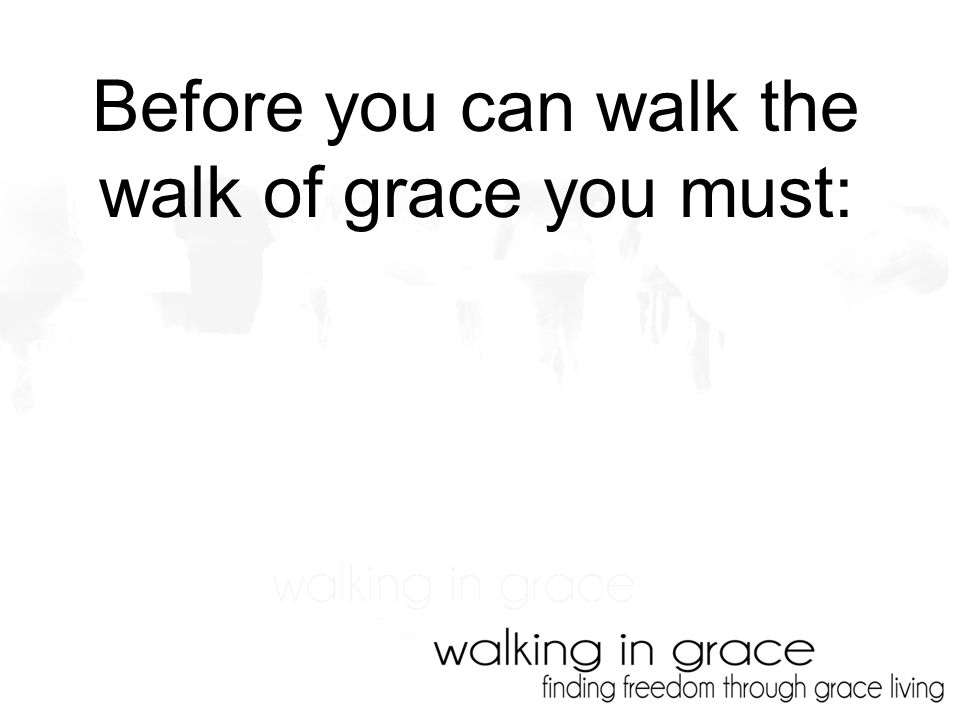 Before you can walk the walk of grace you must: