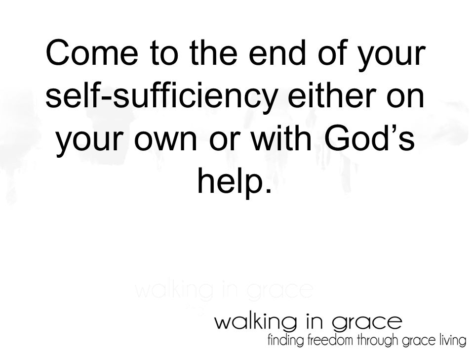 Come to the end of your self-sufficiency either on your own or with God's help.