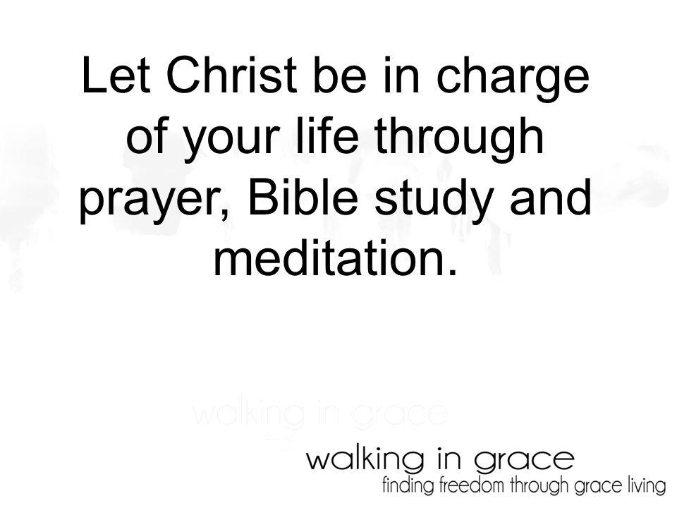 Let Christ be in charge of your life through prayer, Bible study and meditation.