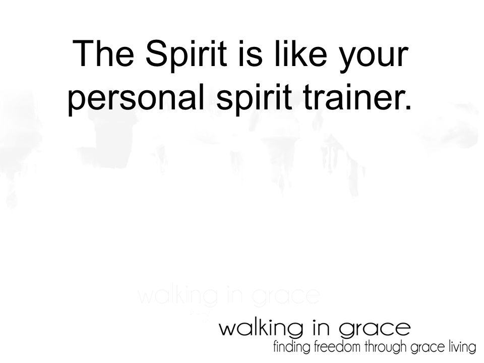 The Spirit is like your personal spirit trainer.