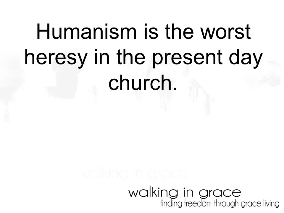 Humanism is the worst heresy in the present day church.