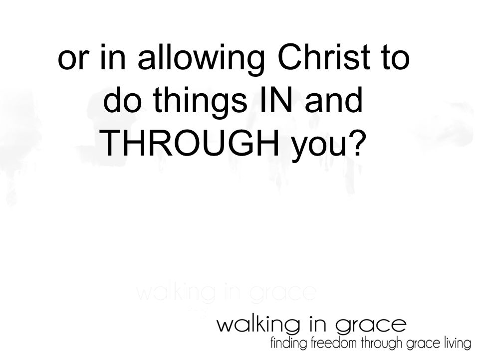 or in allowing Christ to do things IN and THROUGH you