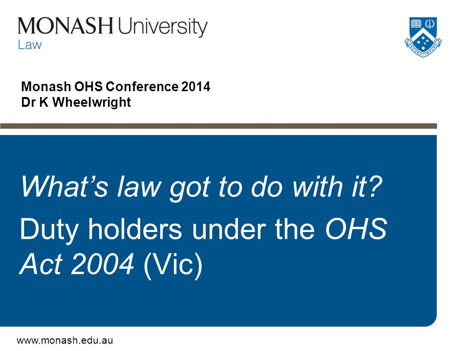 www.monash.edu.au Monash OHS Conference 2014 Dr K Wheelwright What's law got to do with it? Duty holders under the OHS Act 2004 (Vic)