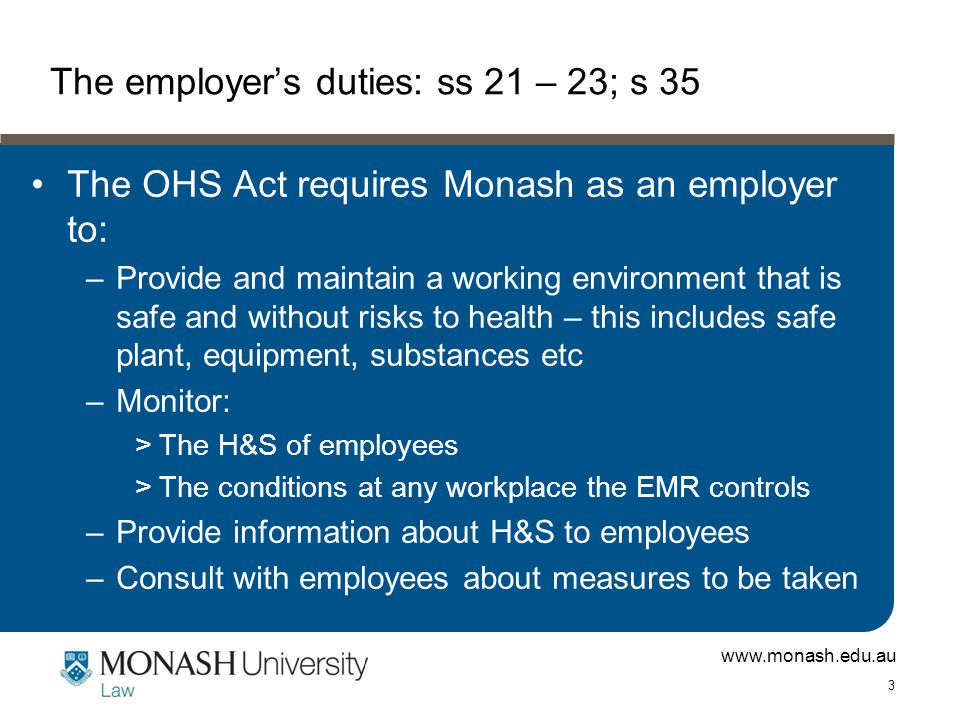 www.monash.edu.au 3 The employer's duties: ss 21 – 23; s 35 The OHS Act requires Monash as an employer to: –Provide and maintain a working environment