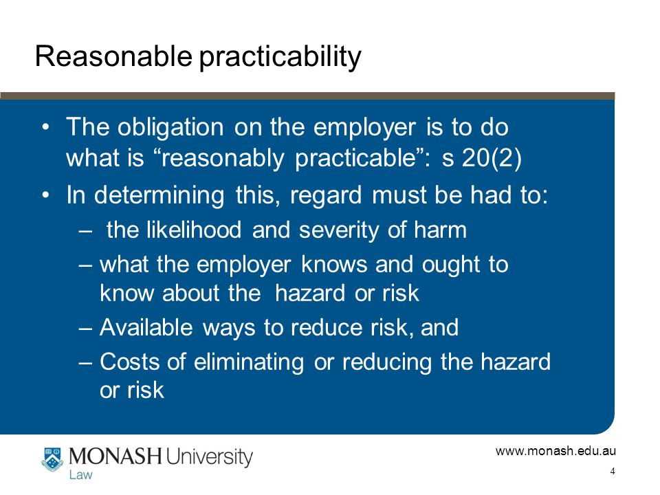 "www.monash.edu.au 4 Reasonable practicability The obligation on the employer is to do what is ""reasonably practicable"": s 20(2) In determining this, r"