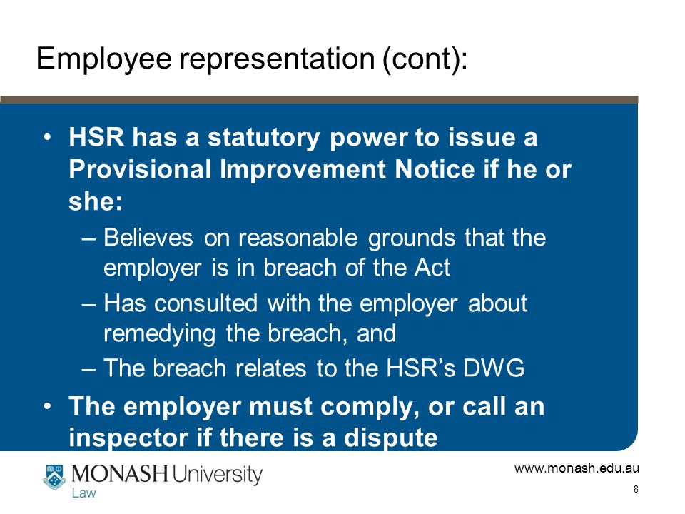 www.monash.edu.au 8 Employee representation (cont): HSR has a statutory power to issue a Provisional Improvement Notice if he or she: –Believes on reasonable grounds that the employer is in breach of the Act –Has consulted with the employer about remedying the breach, and –The breach relates to the HSR's DWG The employer must comply, or call an inspector if there is a dispute