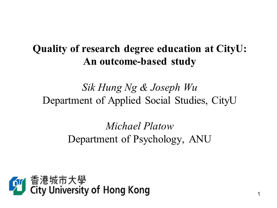 1 Quality of research degree education at CityU: An outcome-based study Sik Hung Ng & Joseph Wu Department of Applied Social Studies, CityU Michael Platow Department of Psychology, ANU
