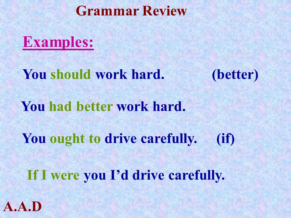 A.A.D Grammar Review Examples: You should work hard. (better) You had better work hard. You ought to drive carefully. (if) If I were you I'd drive car