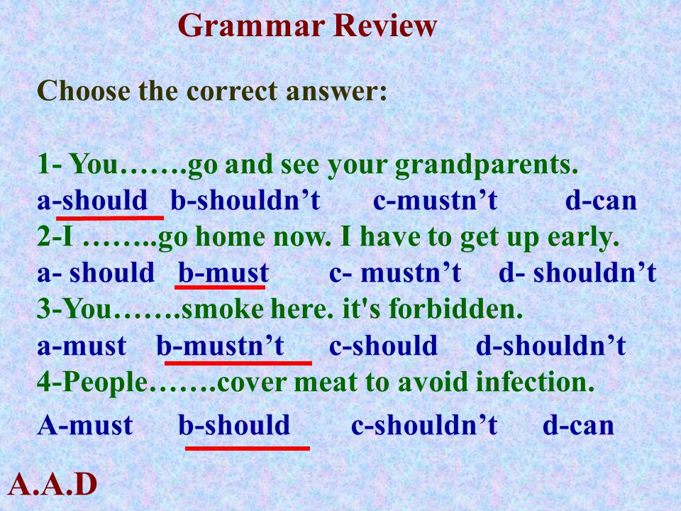 A.A.D Grammar Review Choose the correct answer: 1- You…….go and see your grandparents. a-should b-shouldn't c-mustn't d-can 2-I ……..go home now. I hav