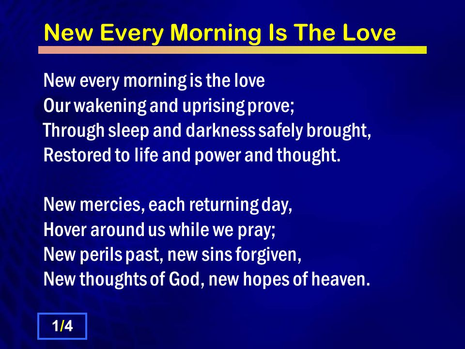New Every Morning Is The Love 2/42/4 If, on our daily course, our mind Be set to hallow all we find, New treasures still, of countless price, God will provide for sacrifice.