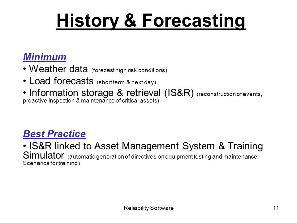 Reliability Software11 History & Forecasting Minimum Weather data (forecast high risk conditions) Load forecasts (short term & next day) Information storage & retrieval (IS&R) (reconstruction of events, proactive inspection & maintenance of critical assets) Best Practice IS&R linked to Asset Management System & Training Simulator (automatic generation of directives on equipment testing and maintenance.