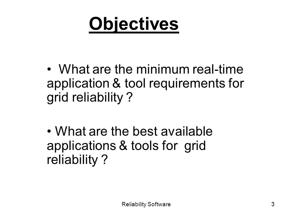 Reliability Software3 Objectives What are the minimum real-time application & tool requirements for grid reliability .