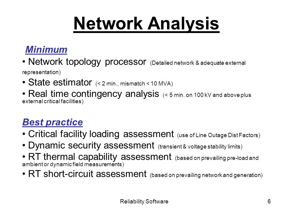 Reliability Software6 Network Analysis Minimum Network topology processor (Detailed network & adequate external representation) State estimator (< 2 min., mismatch < 10 MVA) Real time contingency analysis (< 5 min.