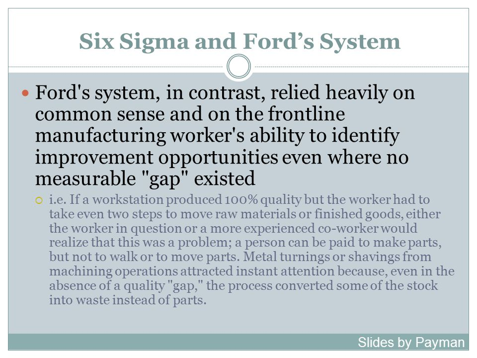 Six Sigma and Ford's System Ford s system, in contrast, relied heavily on common sense and on the frontline manufacturing worker s ability to identify improvement opportunities even where no measurable gap existed  i.e.