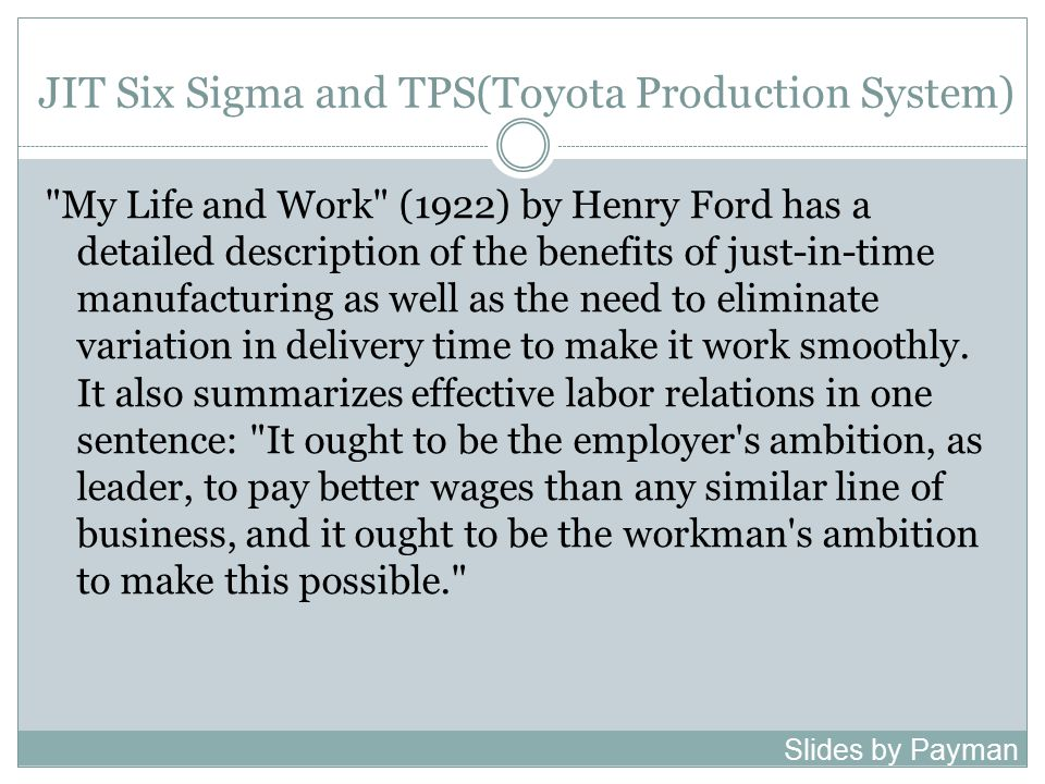 JIT Six Sigma and TPS(Toyota Production System) My Life and Work (1922) by Henry Ford has a detailed description of the benefits of just-in-time manufacturing as well as the need to eliminate variation in delivery time to make it work smoothly.