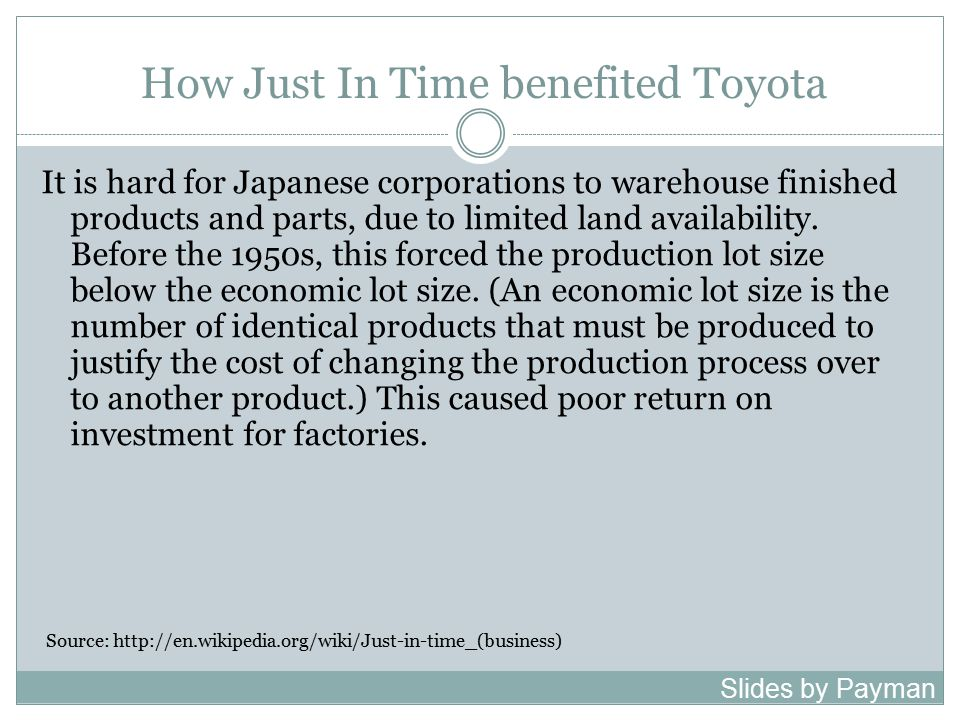 How Just In Time benefited Toyota It is hard for Japanese corporations to warehouse finished products and parts, due to limited land availability.