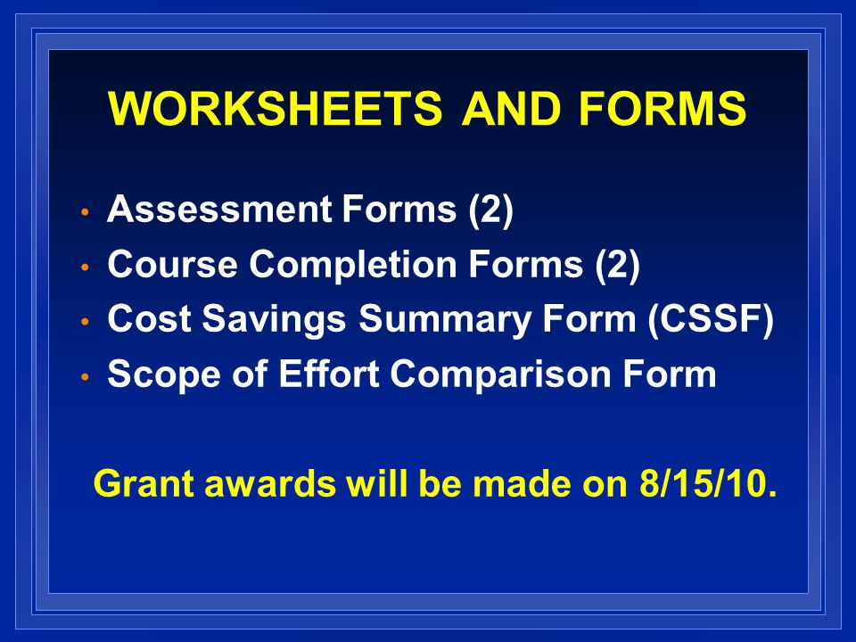 WORKSHEETS AND FORMS Assessment Forms (2) Course Completion Forms (2) Cost Savings Summary Form (CSSF) Scope of Effort Comparison Form Grant awards will be made on 8/15/10.