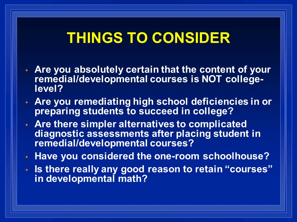 THINGS TO CONSIDER Are you absolutely certain that the content of your remedial/developmental courses is NOT college- level.