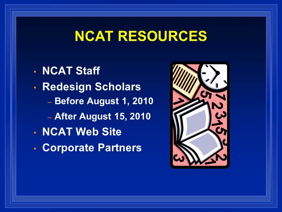 NCAT RESOURCES NCAT Staff Redesign Scholars – Before August 1, 2010 – After August 15, 2010 NCAT Web Site Corporate Partners