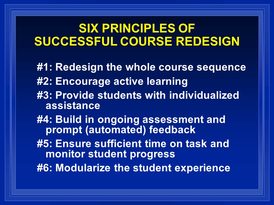 SIX PRINCIPLES OF SUCCESSFUL COURSE REDESIGN #1: Redesign the whole course sequence #2: Encourage active learning #3: Provide students with individualized assistance #4: Build in ongoing assessment and prompt (automated) feedback #5: Ensure sufficient time on task and monitor student progress #6: Modularize the student experience